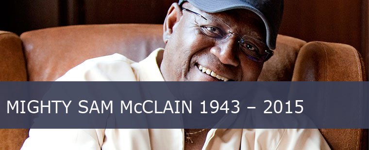MIGHTY SAM McCLAIN 1943 – 2015