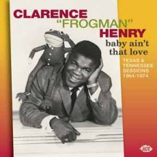 Clarence Frogman Henry - Baby Ain't That Love: Texas & Tennessee Sessions 1964-1974