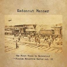 KADONNUT MANNER - The First Train To Kajanaland: Finnish Primitive Guitar Vol. II