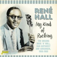 RENÉ HALL - My Kind Of Rocking - The Unsung Rock'n'Roll, R&B Guitarist And Arranger, 1950-1960